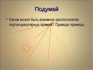 Подумай Каким может быть взаимное расположение перпендикулярных прямых? Приве