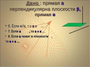 Дано : прямая а перпендикулярна плоскости β, прямая в 6. Если в//а, т о в и β