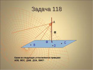 Задача 118 А М О В С D Какие из следующих углов являются прямыми: АОВ, МОС, Д