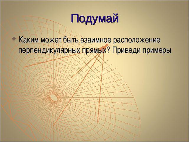 Подумай Каким может быть взаимное расположение перпендикулярных прямых? Приве...