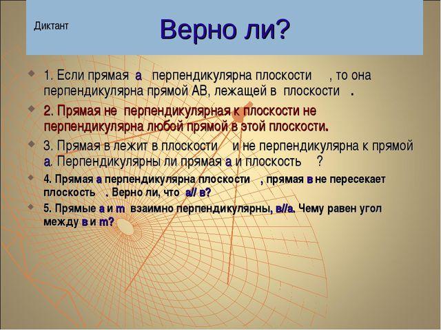 Верно ли? 1. Если прямая а перпендикулярна плоскости β , то она перпендикуляр...