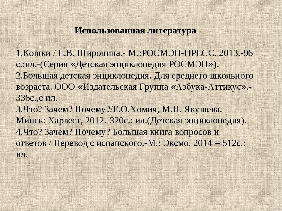 Использованная литература Кошки / Е.В. Широнина.- М.:РОСМЭН-ПРЕСС, 2013.-96 с...