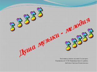 Душа музыки - мелодия Выполнила учитель музыки II категории Корликовской ОСШ
