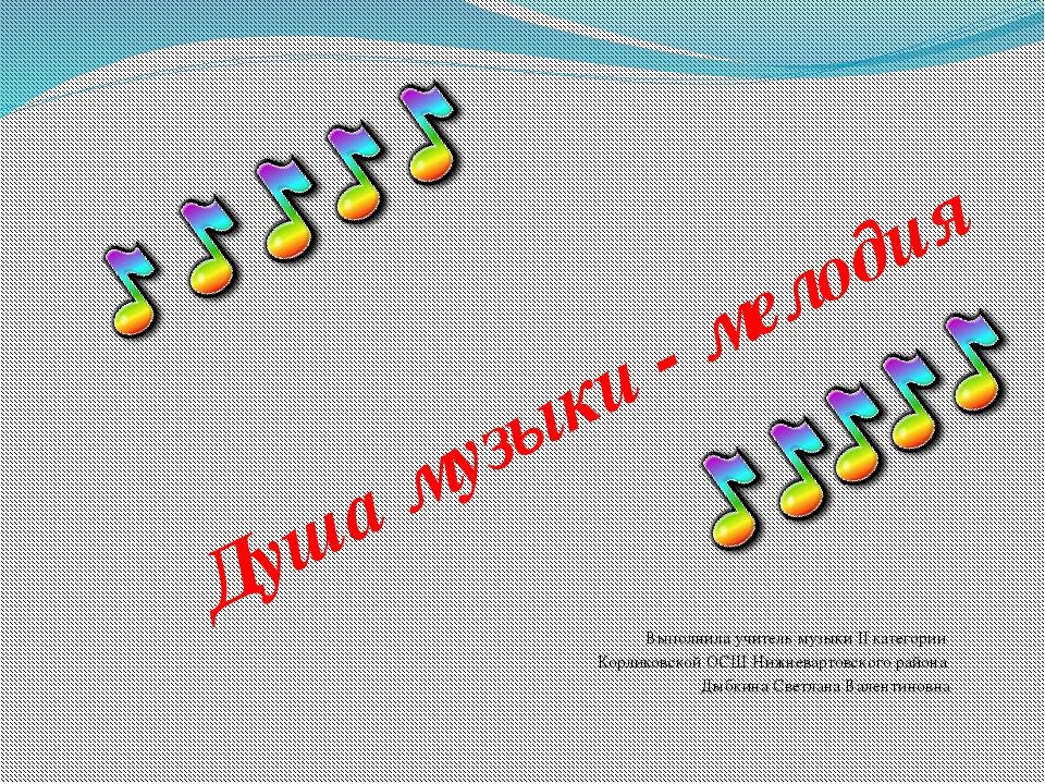 Душа музыки - мелодия Выполнила учитель музыки II категории Корликовской ОСШ...