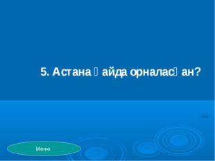 5. Астана қайда орналасқан? Меню