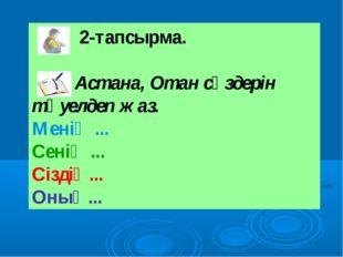 2-тапсырма. Астана, Отан сөздерін тәуелдеп жаз. Менің ... Сенің ... Сіздің..
