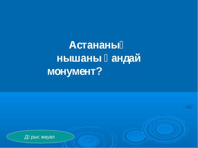 Астананың нышаны қандай монумент? Дұрыс жауап