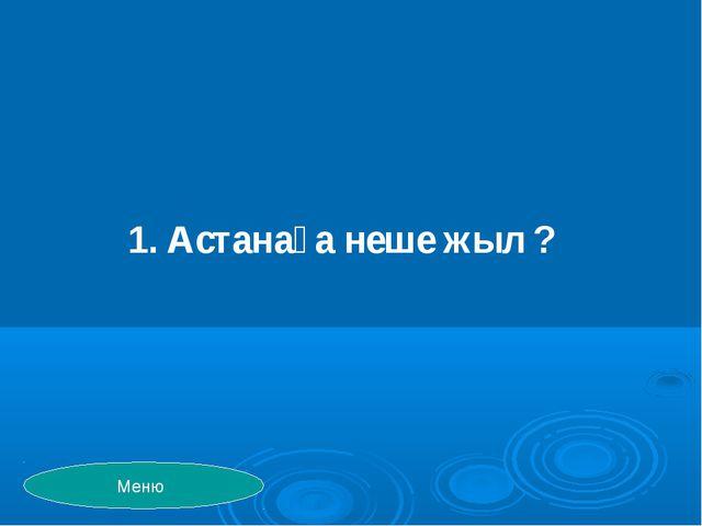 1. Астанаға неше жыл ? Меню