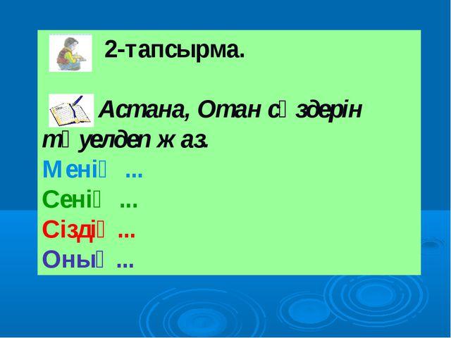 2-тапсырма. Астана, Отан сөздерін тәуелдеп жаз. Менің ... Сенің ... Сіздің.....