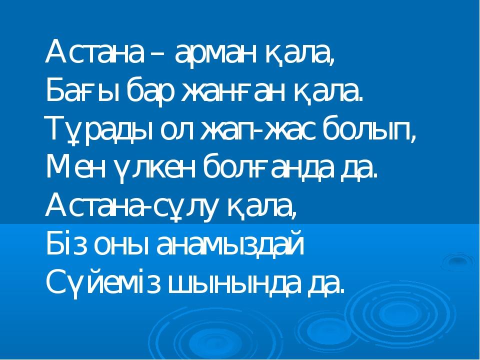 Астана – арман қала, Бағы бар жанған қала. Тұрады ол жап-жас болып, Мен үлкен...