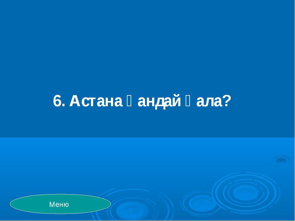 6. Астана қандай қала? Меню