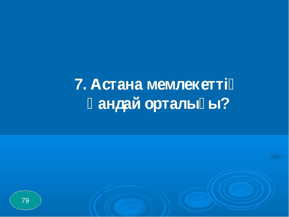7. Астана мемлекеттің қандай орталығы? 79