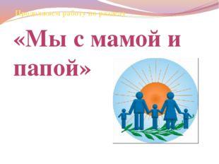 Продолжаем работу по разделу «Мы с мамой и папой»