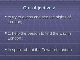 Our objectives: to try to guess and see the sights of London; to help the per