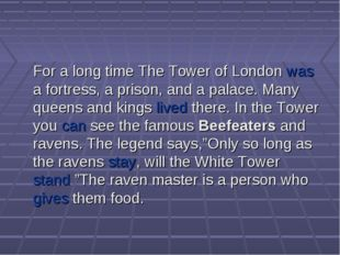 For a long time The Tower of London was a fortress, a prison, and a palace.