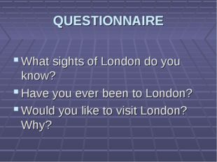 QUESTIONNAIRE What sights of London do you know? Have you ever been to London