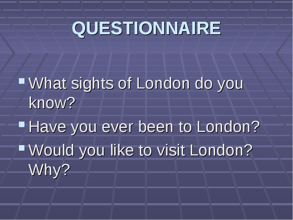 QUESTIONNAIRE What sights of London do you know? Have you ever been to London...