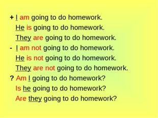 + I am going to do homework. He is going to do homework. They are going to do