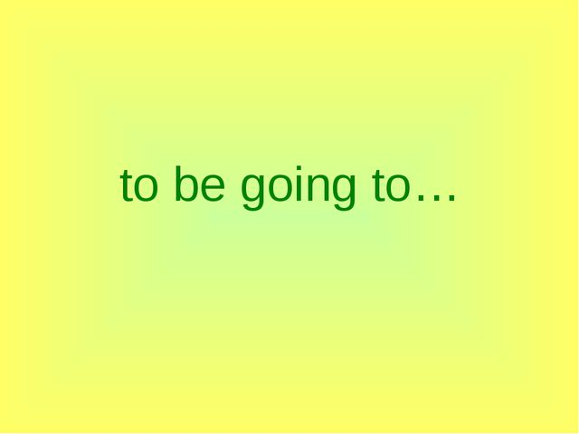to be going to…