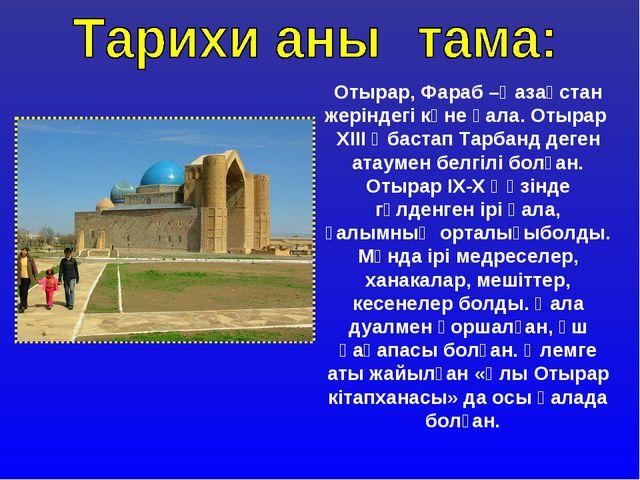 Отырар, Фараб –Қазақстан жеріндегі көне қала. Отырар ХІІІ ғ бастап Тарбанд де...