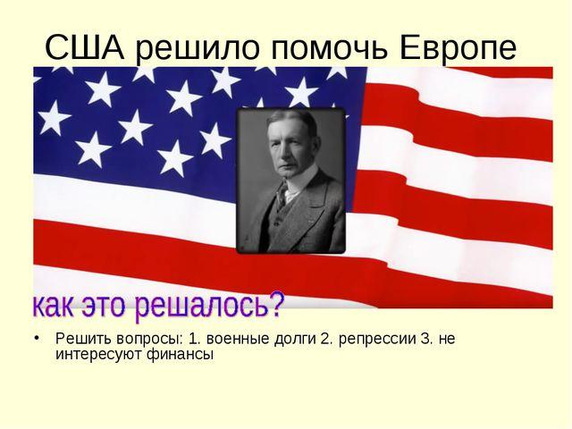 США решило помочь Европе Решить вопросы: 1. военные долги 2. репрессии 3. не...