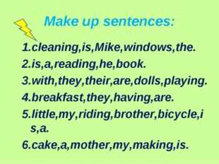 Make up sentences: 1.cleaning,is,Mike,windows,the. 2.is,a,reading,he,book. 3.