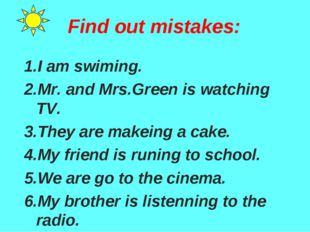 Find out mistakes: 1.I am swiming. 2.Mr. and Mrs.Green is watching TV. 3.They