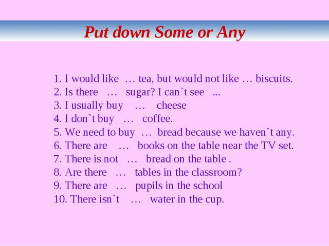 Put down Some or Any 1. I would like … tea, but would not like … biscuits. 2...