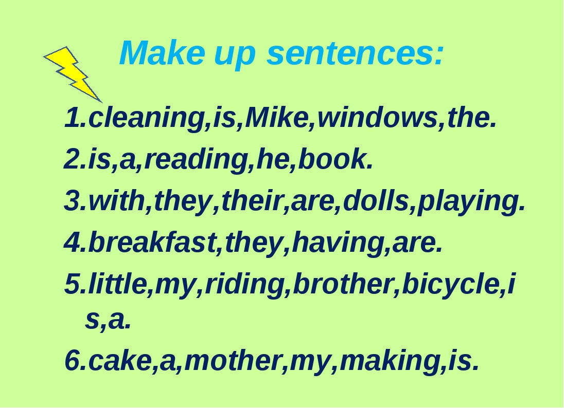 Make up sentences: 1.cleaning,is,Mike,windows,the. 2.is,a,reading,he,book. 3....