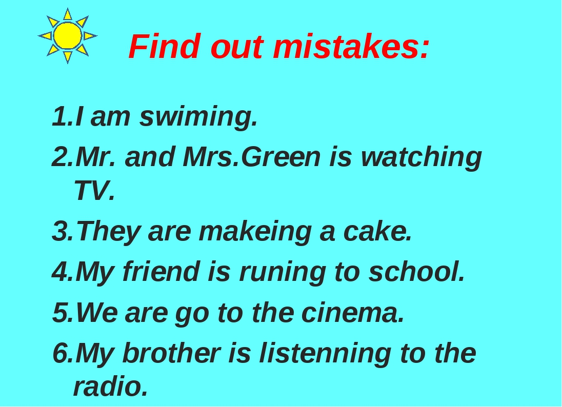 Find out mistakes: 1.I am swiming. 2.Mr. and Mrs.Green is watching TV. 3.They...