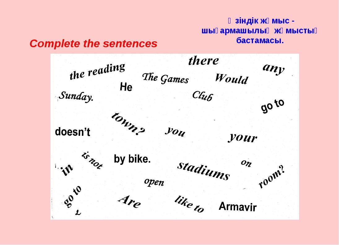 Complete the sentences Өзіндік жұмыс - шығармашылық жұмыстың бастамасы.