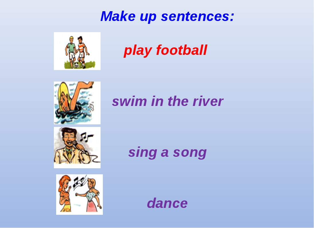 Make up sentences: play football swim in the river sing a song dance