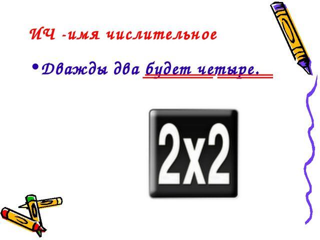 ИЧ -имя числительное Дважды два будет четыре.