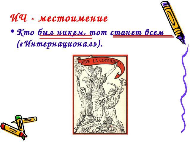 ИЧ - местоимение Кто был никем, тот станет всем («Интернационал»).