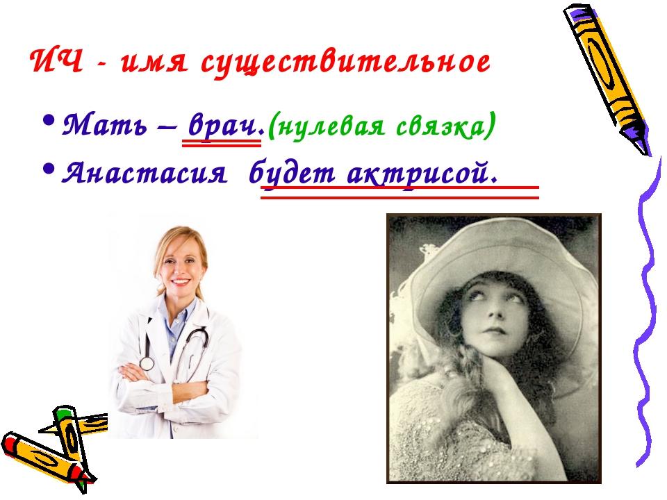 ИЧ - имя существительное Мать – врач.(нулевая связка) Анастасия будет актрисой.