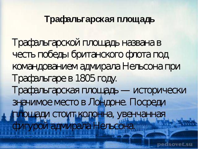 Трафальгарская площадь Трафальгарской площадь названа в честь победы британск...