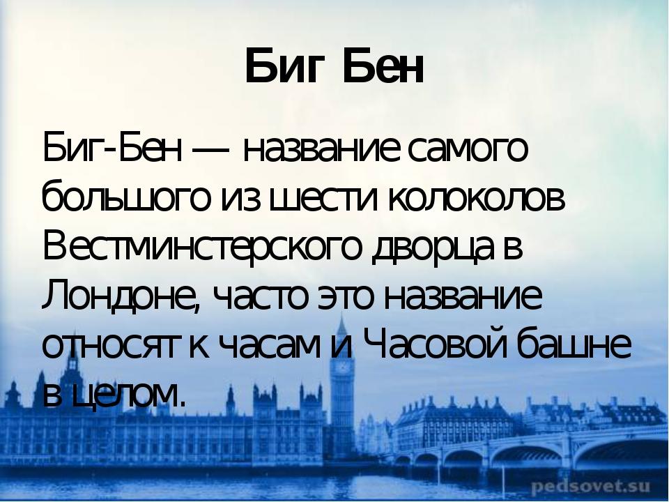 Биг Бен Биг-Бен — название самого большого из шести колоколов Вестминстерског...