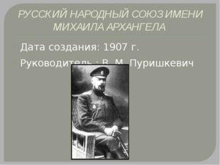 РУССКИЙ НАРОДНЫЙ СОЮЗ ИМЕНИ МИХАИЛА АРХАНГЕЛА Дата создания: 1907 г. Руководи