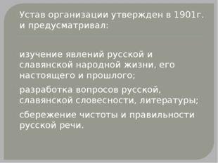Устав организации утвержден в 1901г. и предусматривал:  изучение явлений рус