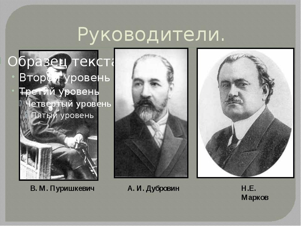 Руководители. В. М. Пуришкевич А. И. Дубровин Н.Е. Марков