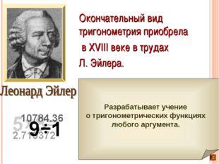 Окончательный вид тригонометрия приобрела в XVIII веке в трудах Л. Эйлера.