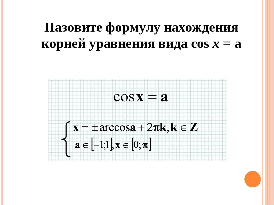 Назовите формулу нахождения корней уравнения вида cos x = a