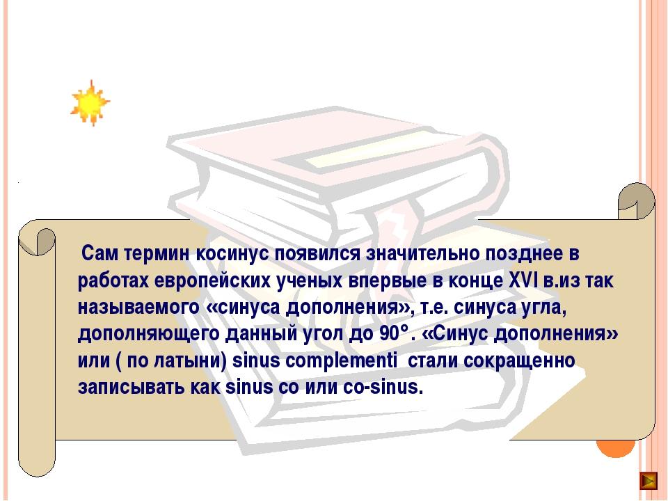 Сам термин косинус появился значительно позднее в работах европейских ученых...