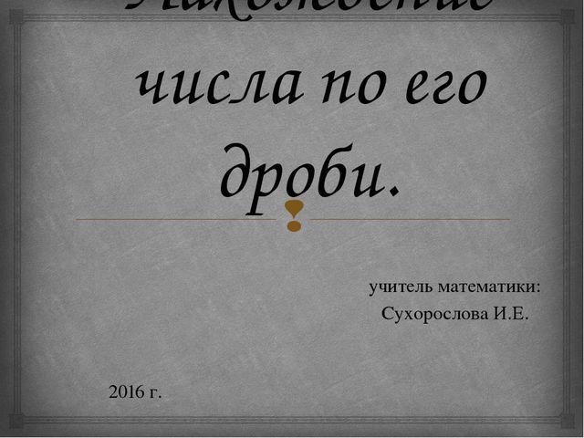 Нахождение числа по его дроби. учитель математики: Сухорослова И.Е. 2016 г. 
