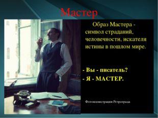 Мастер Образ Мастера - символ страданий, человечности, искателя истины в пошл