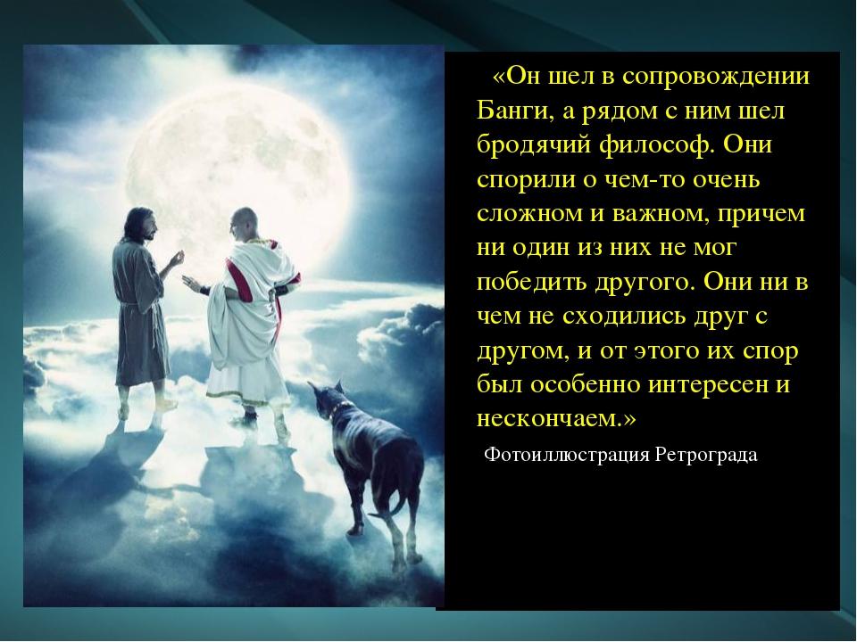 «Он шел в сопровождении Банги, а рядом с ним шел бродячий философ. Они спори...