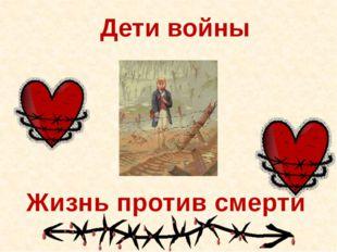 Дети войны Жизнь против смерти