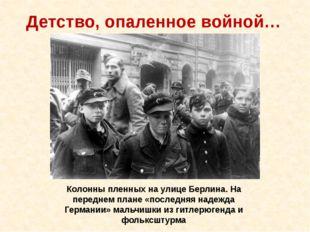 Детство, опаленное войной… Колонны пленных на улице Берлина. На переднем план
