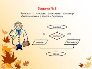 Задача №2 Записать с помощью блок-схемы пословицу «Болен – лечись, а здоров –