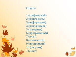 Ответы (графический) (конечность) (информация) (исполнитель) (алгоритм) (прог